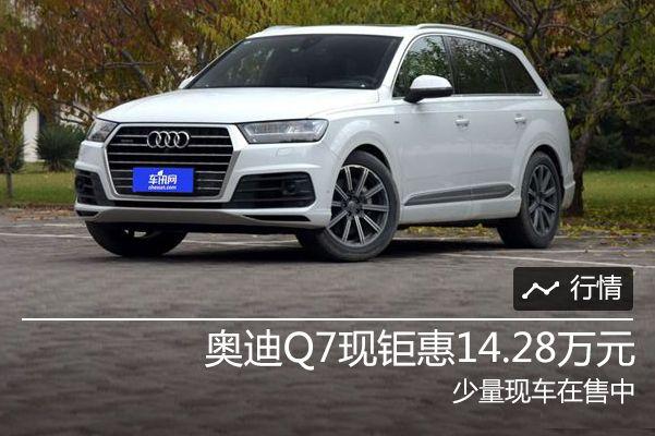 奥迪Q7现钜惠14.28万元 少量现车在售中