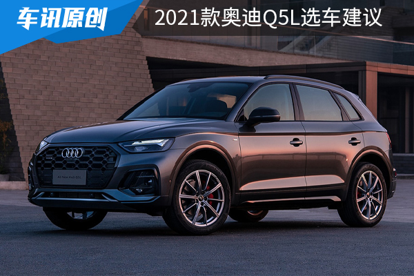 推荐40TFSI豪华动感/致雅型,2021款奥迪Q5L选车建议!