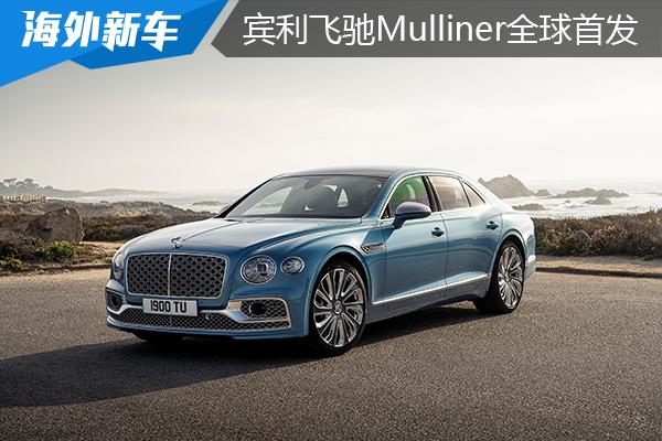 把奢华提升到新高度,从混动到W12,宾利飞驰Mulliner全球首发